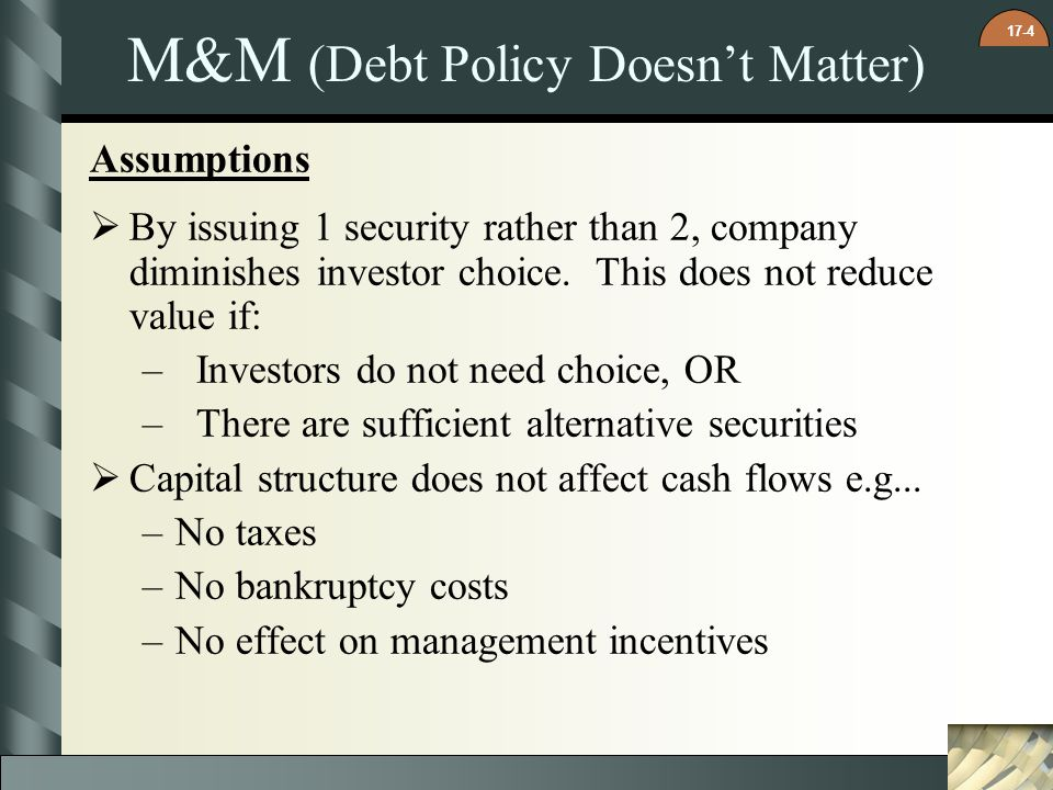 17-4 M&M (Debt Policy Doesnt Matter) Assumptions By issuing 1 security rather than 2, company diminishes investor choice. This does not reduce value i