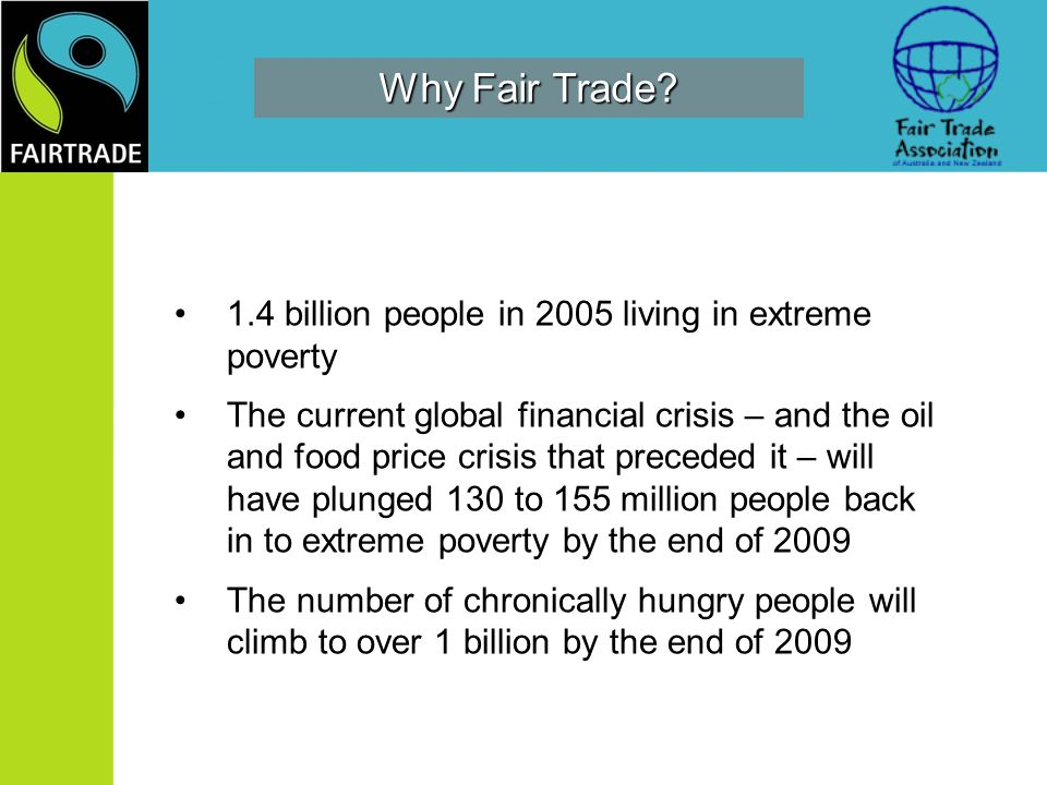 Why Fair Trade? 1.4 billion people in 2005 living in extreme poverty The current global financial crisis – and the oil and food price crisis that prec