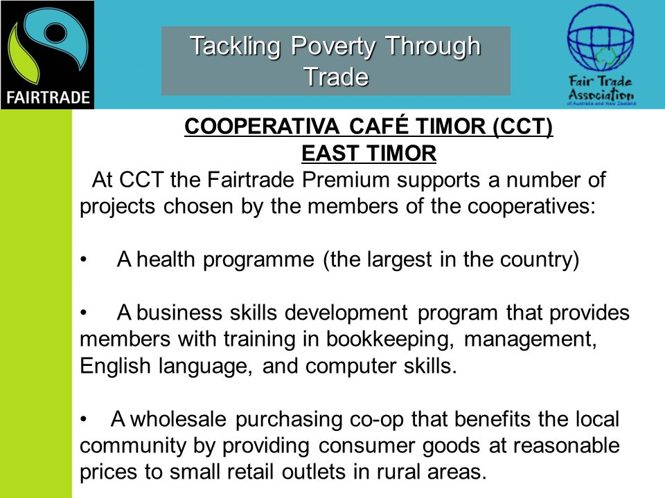 COOPERATIVA CAFÉ TIMOR (CCT) EAST TIMOR At CCT the Fairtrade Premium supports a number of projects chosen by the members of the cooperatives: A health programme (the largest in the country) A business skills development program that provides members with training in bookkeeping, management, English language, and computer skills.