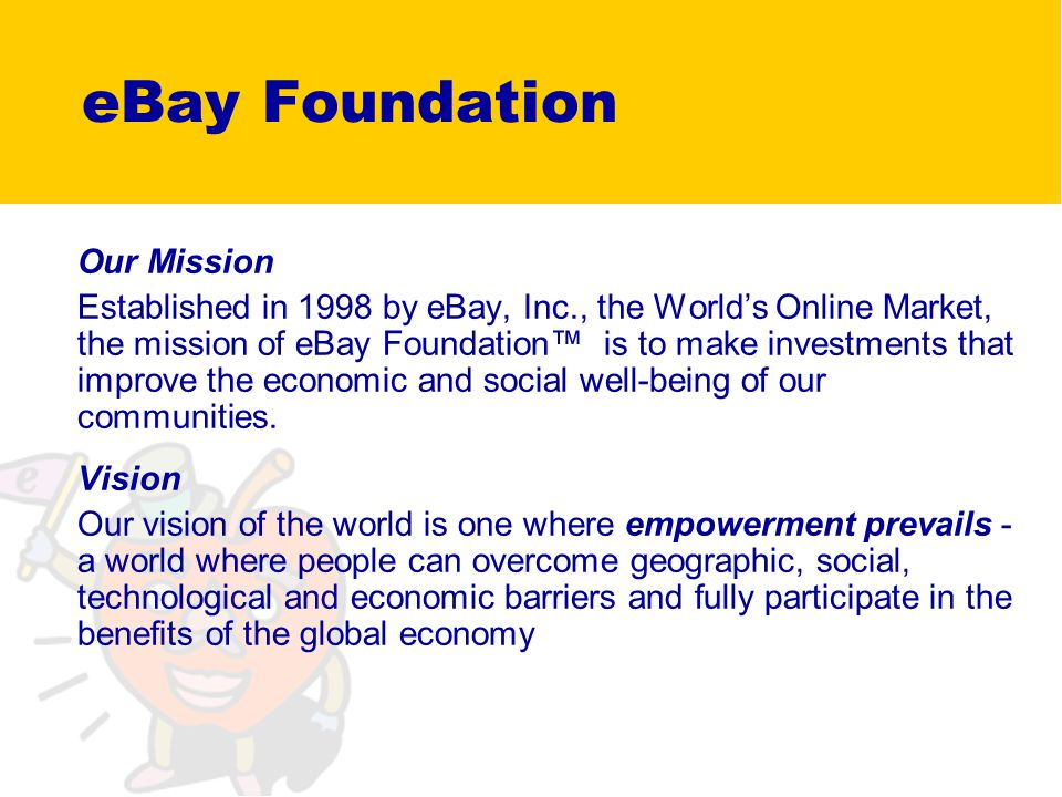 Our Mission Established in 1998 by eBay, Inc., the Worlds Online Market, the mission of eBay Foundation is to make investments that improve the economic and social well-being of our communities.