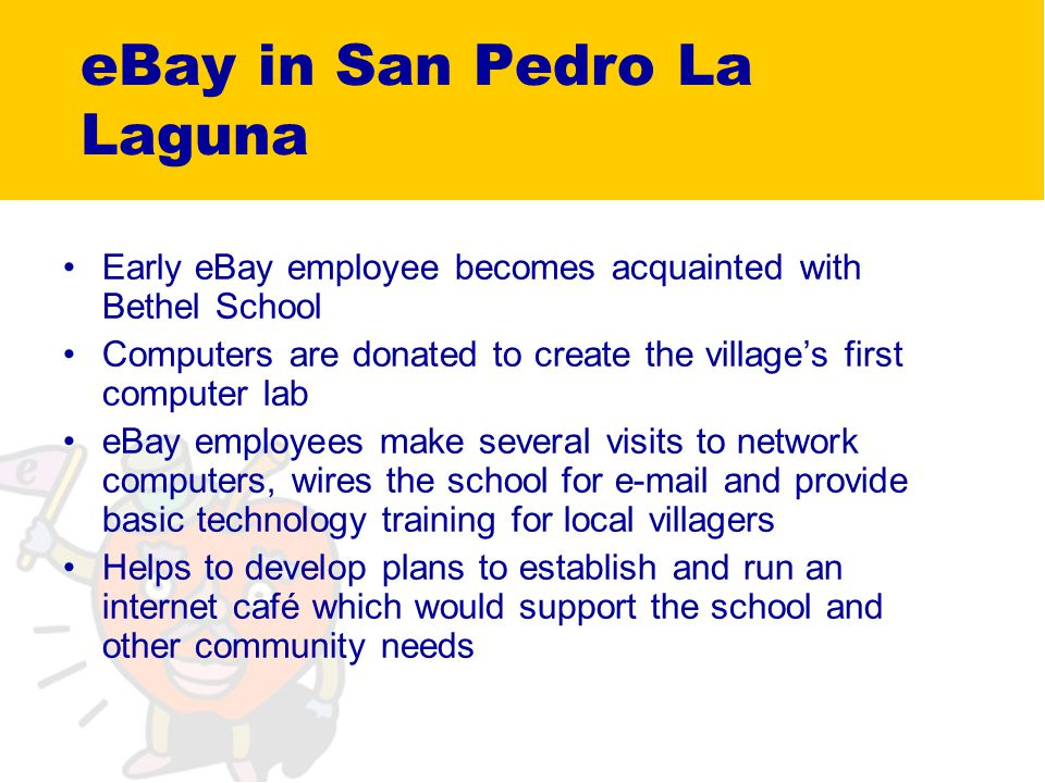 eBay in San Pedro La Laguna Early eBay employee becomes acquainted with Bethel School Computers are donated to create the villages first computer lab eBay employees make several visits to network computers, wires the school for e-mail and provide basic technology training for local villagers Helps to develop plans to establish and run an internet café which would support the school and other community needs