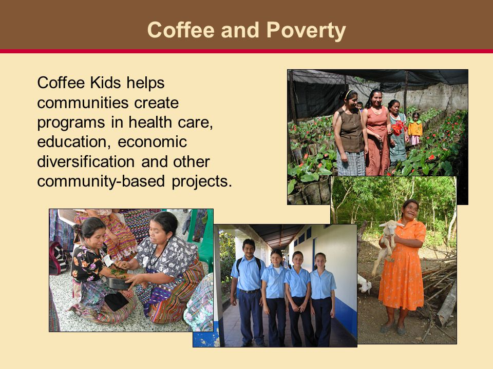 Life in coffee-farming communities Coffee Kids partners help families reduce their dependence on the annual coffee harvest.