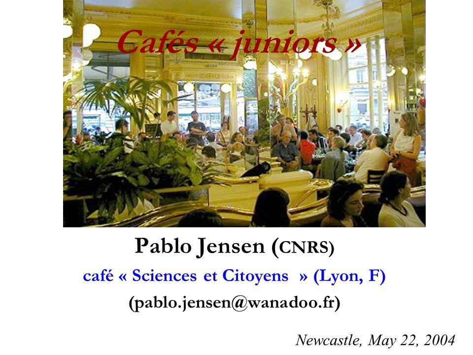 Cafés « juniors » Pablo Jensen ( CNRS) café « Sciences et Citoyens » (Lyon, F) (pablo.jensen@wanadoo.fr) Newcastle, May 22, 2004