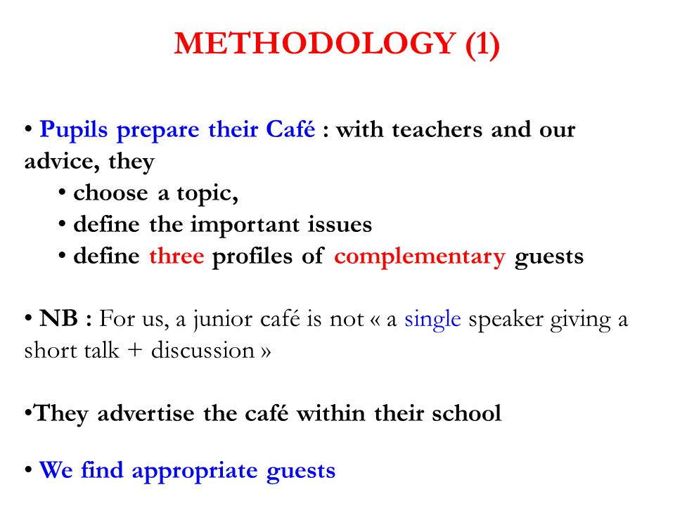 METHODOLOGY (1) Pupils prepare their Café : with teachers and our advice, they choose a topic, define the important issues define three profiles of co