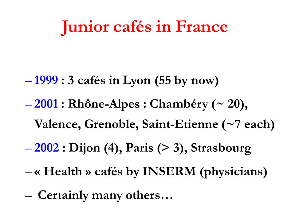 Junior cafés in France –1999 : 3 cafés in Lyon (55 by now) –2001 : Rhône-Alpes : Chambéry (~ 20), Valence, Grenoble, Saint-Etienne (~7 each) –2002 : Dijon (4), Paris (> 3), Strasbourg –« Health » cafés by INSERM (physicians) – Certainly many others…