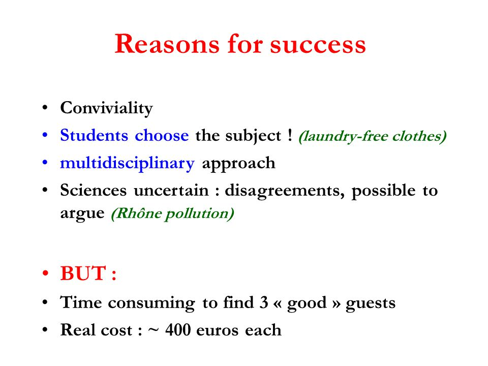 Reasons for success Conviviality Students choose the subject ! (laundry-free clothes) multidisciplinary approach Sciences uncertain : disagreements, p