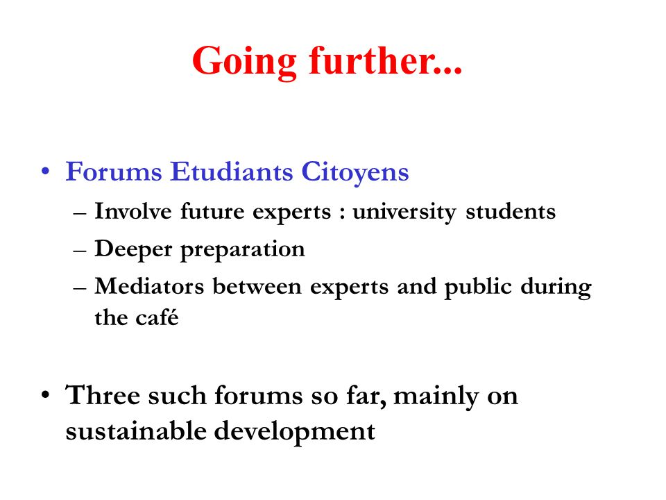 Going further... Forums Etudiants Citoyens –Involve future experts : university students –Deeper preparation –Mediators between experts and public dur