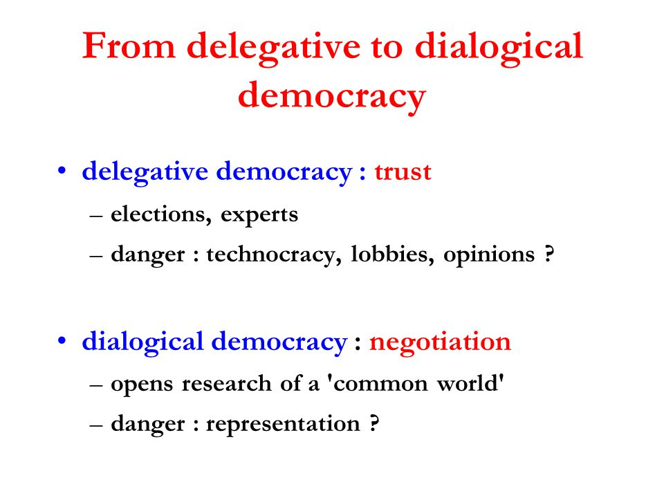 From delegative to dialogical democracy delegative democracy : trust –elections, experts –danger : technocracy, lobbies, opinions ? dialogical democra