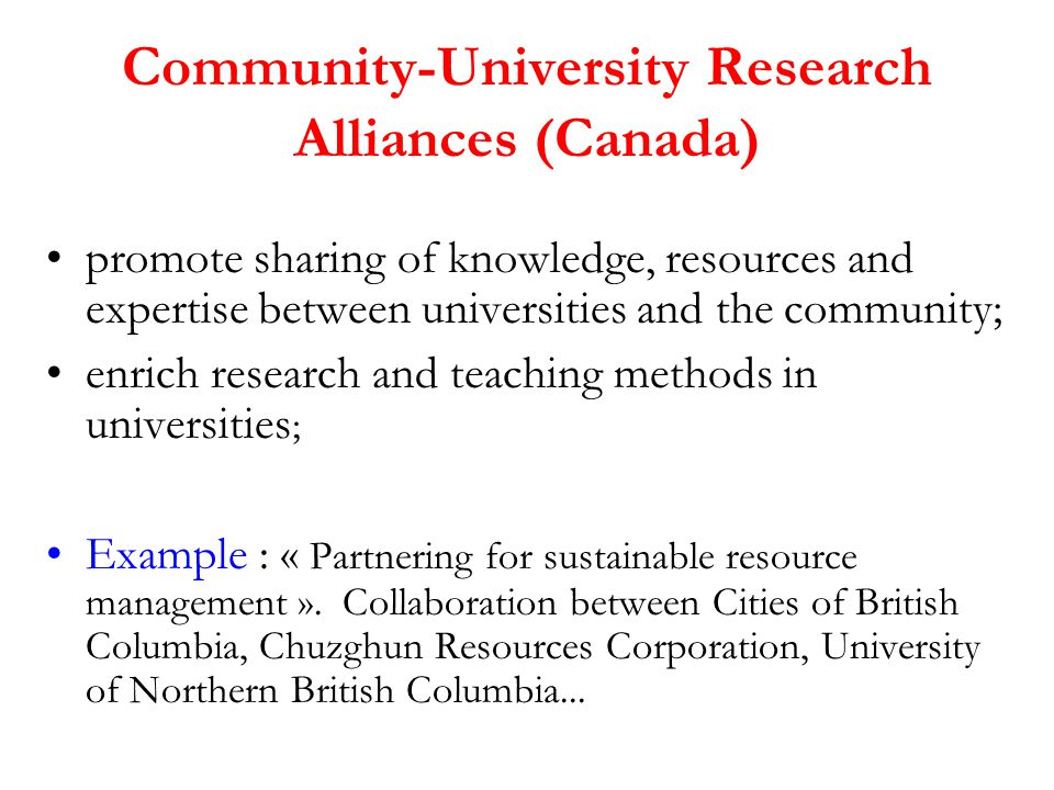 Community-University Research Alliances (Canada) promote sharing of knowledge, resources and expertise between universities and the community; enrich research and teaching methods in universities ; Example : « Partnering for sustainable resource management ».