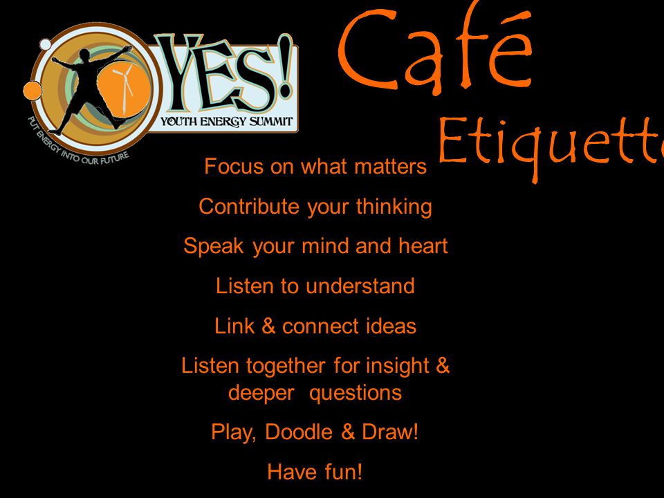 Café Etiquette Focus on what matters Contribute your thinking Speak your mind and heart Listen to understand Link & connect ideas Listen together for insight & deeper questions Play, Doodle & Draw.