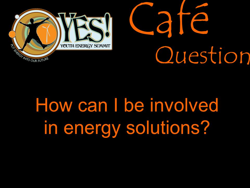 Café Questions How can I be involved in energy solutions