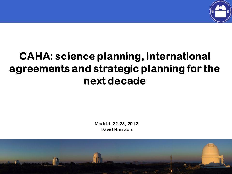 David Barrado CAHA: science planning, international agreements and strategic planning for the next decade Madrid, 22-23, 2012 David Barrado