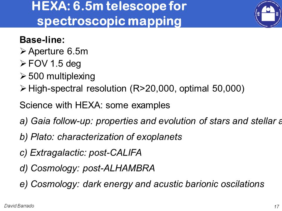 David Barrado 17 HEXA: 6.5m telescope for spectroscopic mapping Base-line: Aperture 6.5m FOV 1.5 deg 500 multiplexing High-spectral resolution (R>20,000, optimal 50,000) Science with HEXA: some examples a) Gaia follow-up: properties and evolution of stars and stellar associations b) Plato: characterization of exoplanets c) Extragalactic: post-CALIFA d) Cosmology: post-ALHAMBRA e) Cosmology: dark energy and acustic barionic oscilations