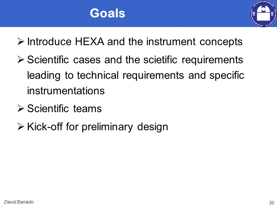David Barrado Goals Introduce HEXA and the instrument concepts Scientific cases and the scietific requirements leading to technical requirements and specific instrumentations Scientific teams Kick-off for preliminary design 30