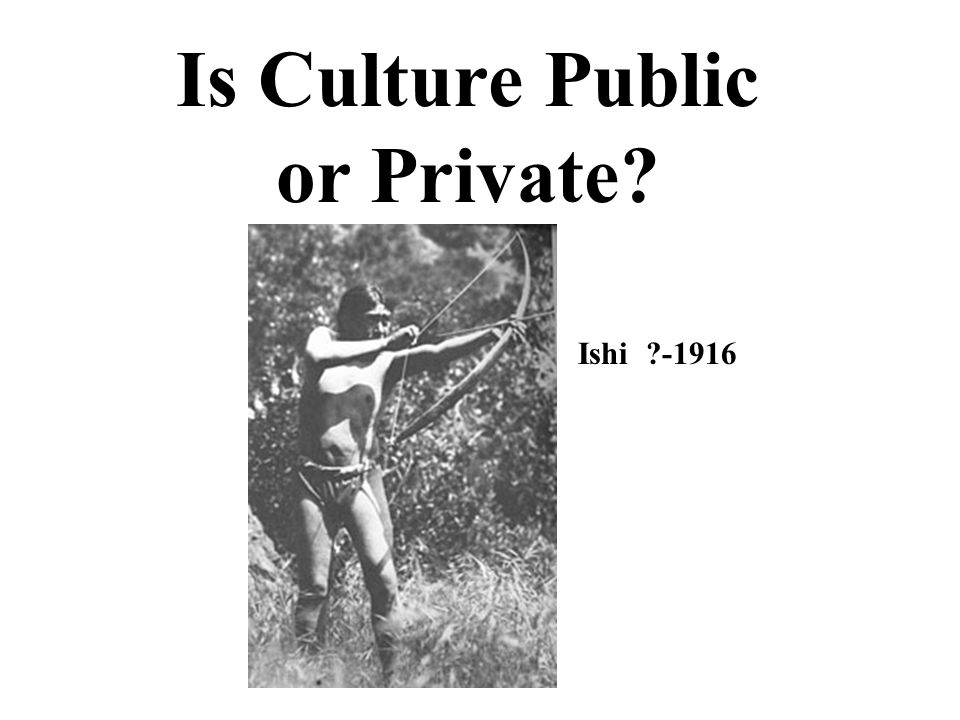 Is Culture Public or Private Ishi -1916