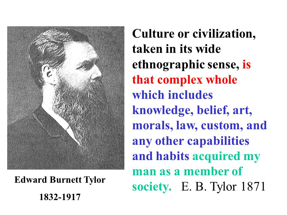Edward Burnett Tylor Culture or civilization, taken in its wide ethnographic sense, is that complex whole which includes knowledge, belief, art, morals, law, custom, and any other capabilities and habits acquired my man as a member of society.