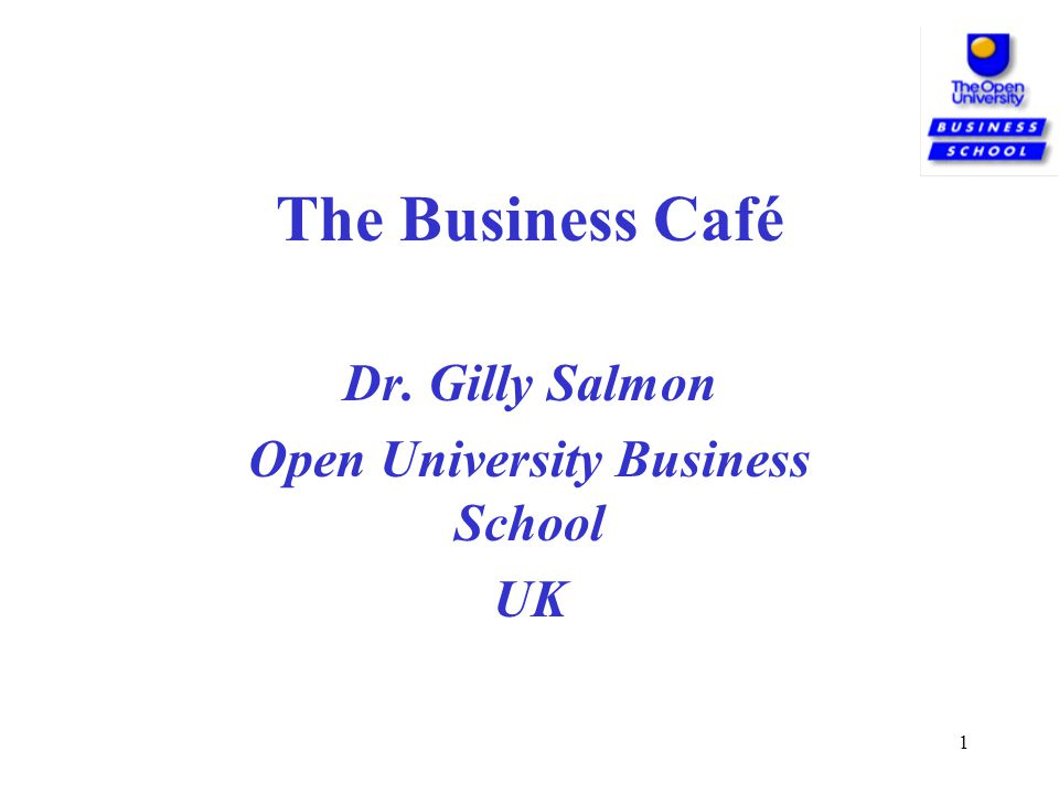 1 The Business Café Dr. Gilly Salmon Open University Business School UK