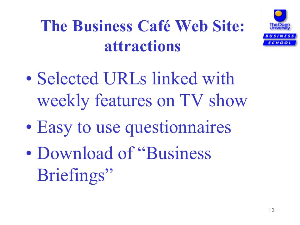 12 The Business Café Web Site: attractions Selected URLs linked with weekly features on TV show Easy to use questionnaires Download of Business Briefings