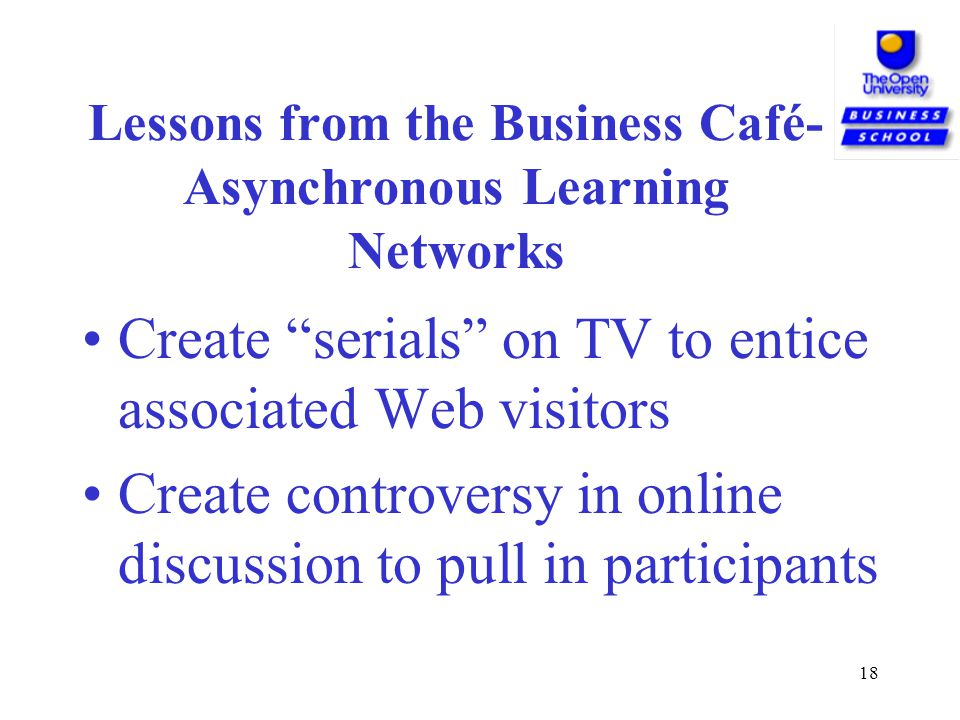 18 Lessons from the Business Café- Asynchronous Learning Networks Create serials on TV to entice associated Web visitors Create controversy in online discussion to pull in participants