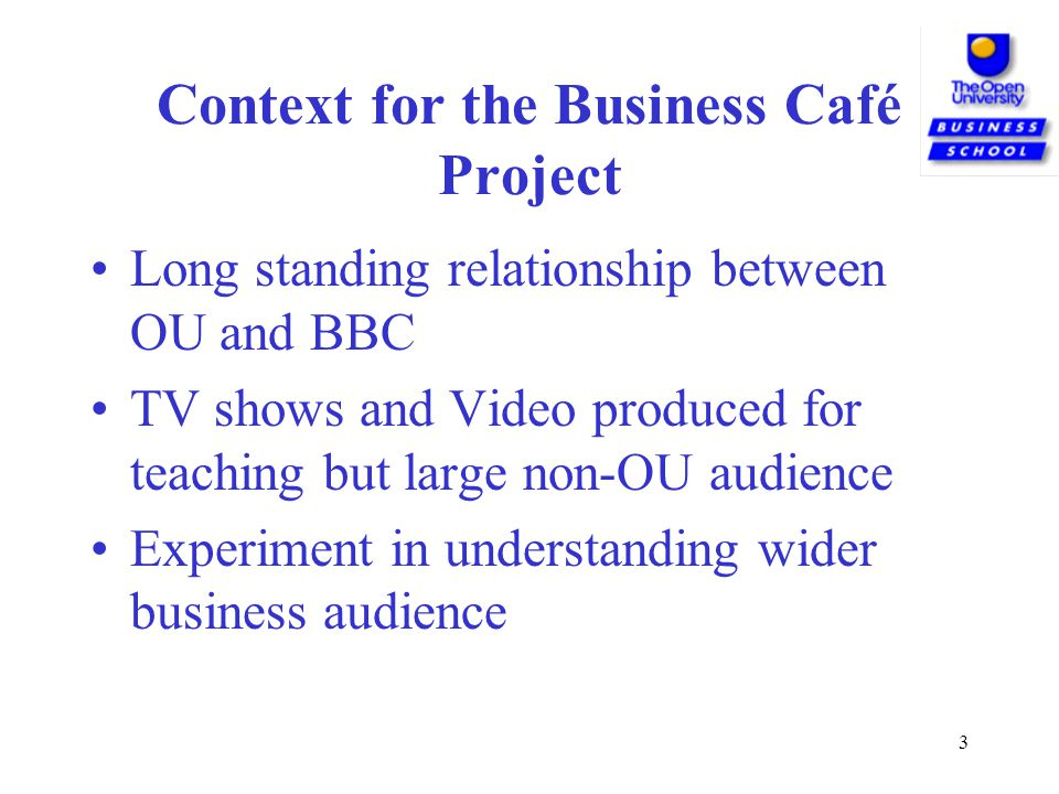 3 Context for the Business Café Project Long standing relationship between OU and BBC TV shows and Video produced for teaching but large non-OU audience Experiment in understanding wider business audience