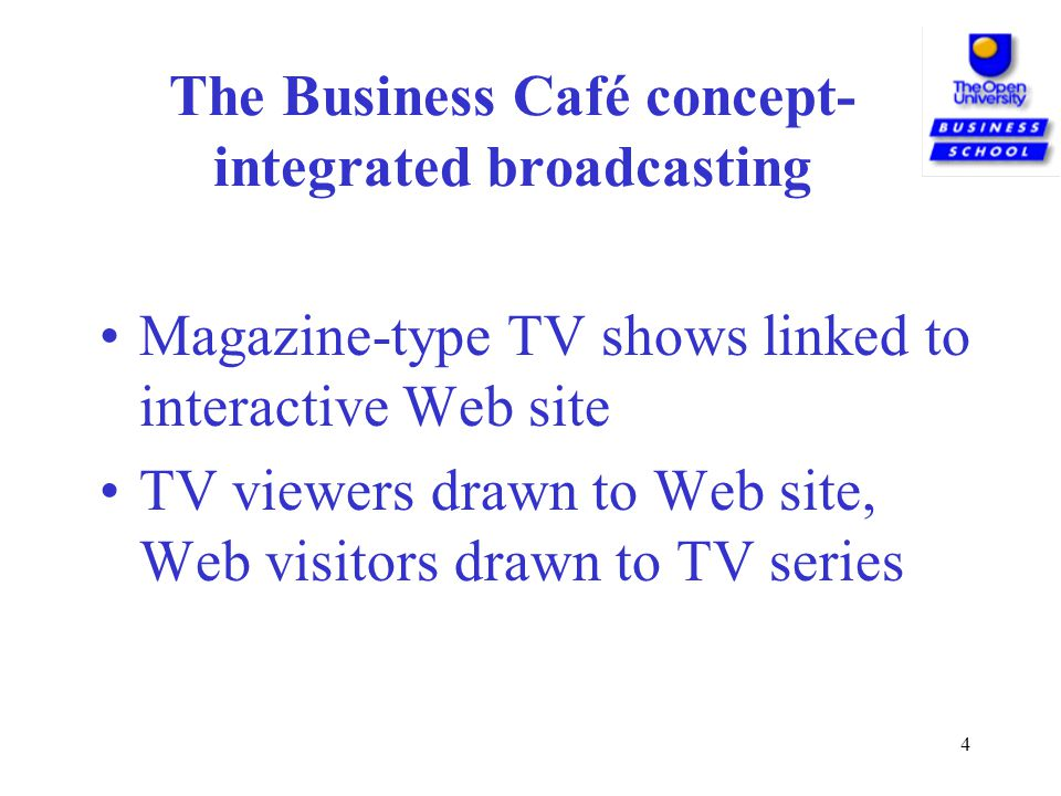 4 The Business Café concept- integrated broadcasting Magazine-type TV shows linked to interactive Web site TV viewers drawn to Web site, Web visitors drawn to TV series