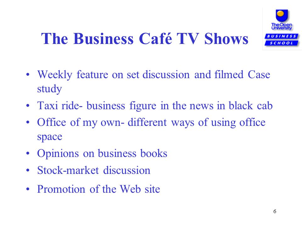6 The Business Café TV Shows Weekly feature on set discussion and filmed Case study Taxi ride- business figure in the news in black cab Office of my own- different ways of using office space Opinions on business books Stock-market discussion Promotion of the Web site