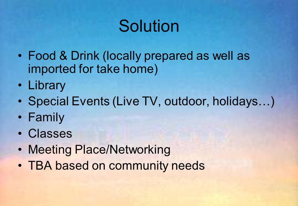 Solution Food & Drink (locally prepared as well as imported for take home) Library Special Events (Live TV, outdoor, holidays…) Family Classes Meeting Place/Networking TBA based on community needs