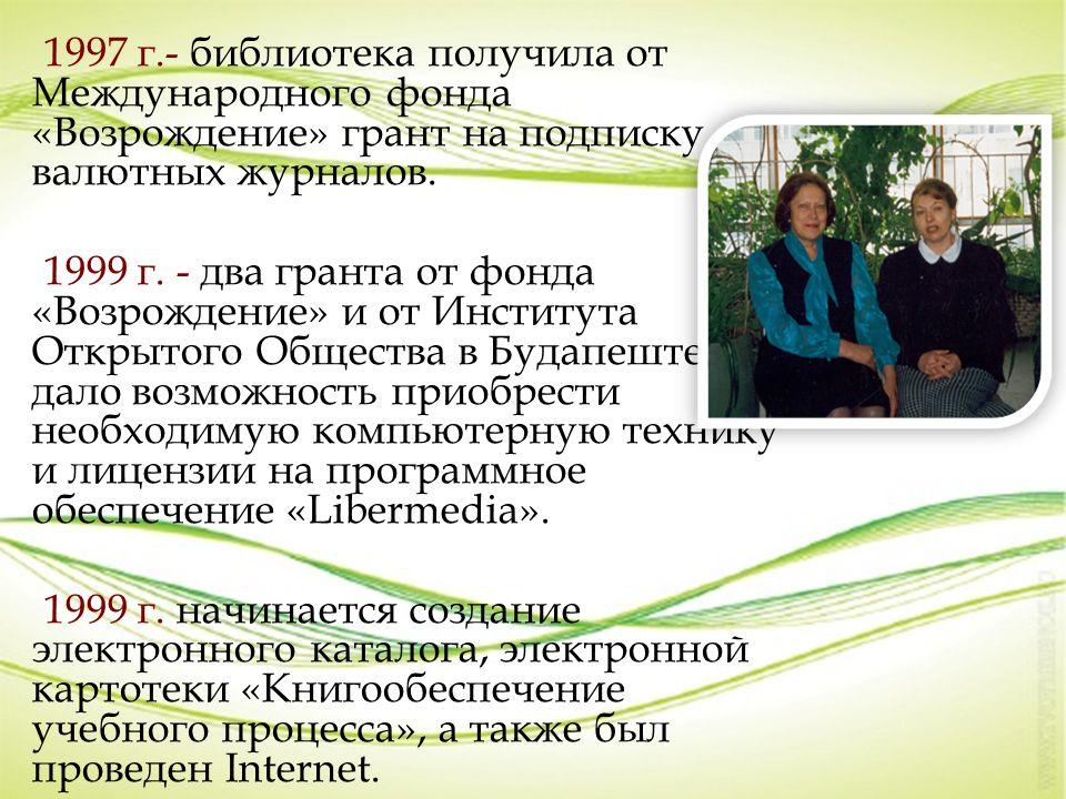 1997 г.- библиотека получила от Международного фонда «Возрождение» грант на подписку валютных журналов. 1999 г. - два гранта от фонда «Возрождение» и