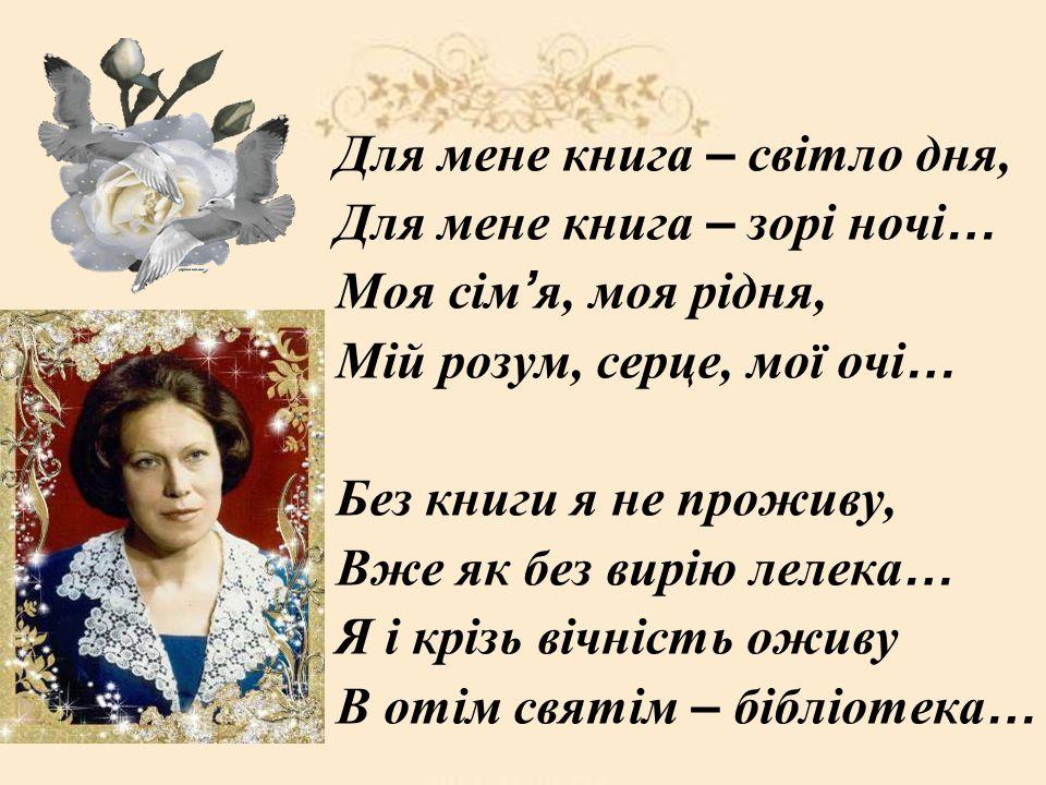 Для мене книга – світло дня, Для мене книга – зорі ночі … Моя сім я, моя рідня, Мій розум, серце, мої очі … Без книги я не проживу, Вже як без вирію л
