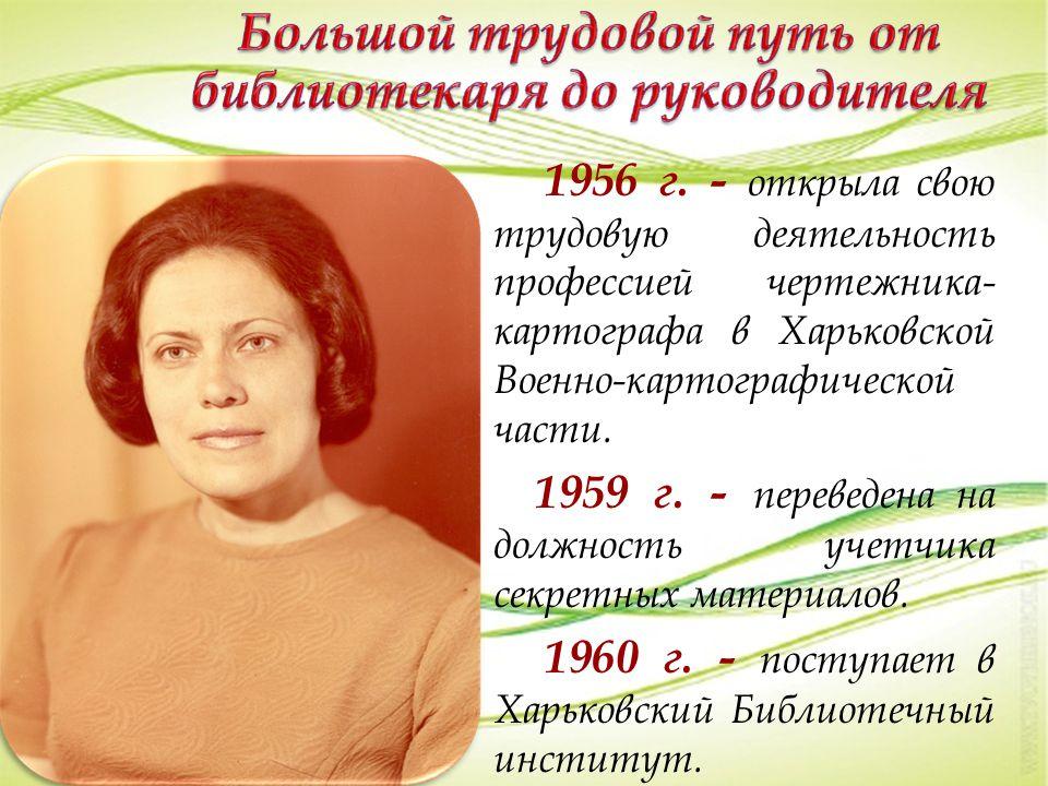 1956 г. - открыла свою трудовую деятельность профессией чертежника- картографа в Харьковской Военно-картографической части. 1959 г. - переведена на до