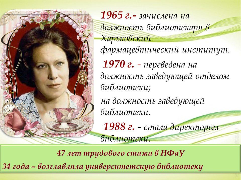 1965 г.- зачислена на должность библиотекаря в Харьковский фармацевтический институт. 1970 г. - переведена на должность заведующей отделом библиотеки;