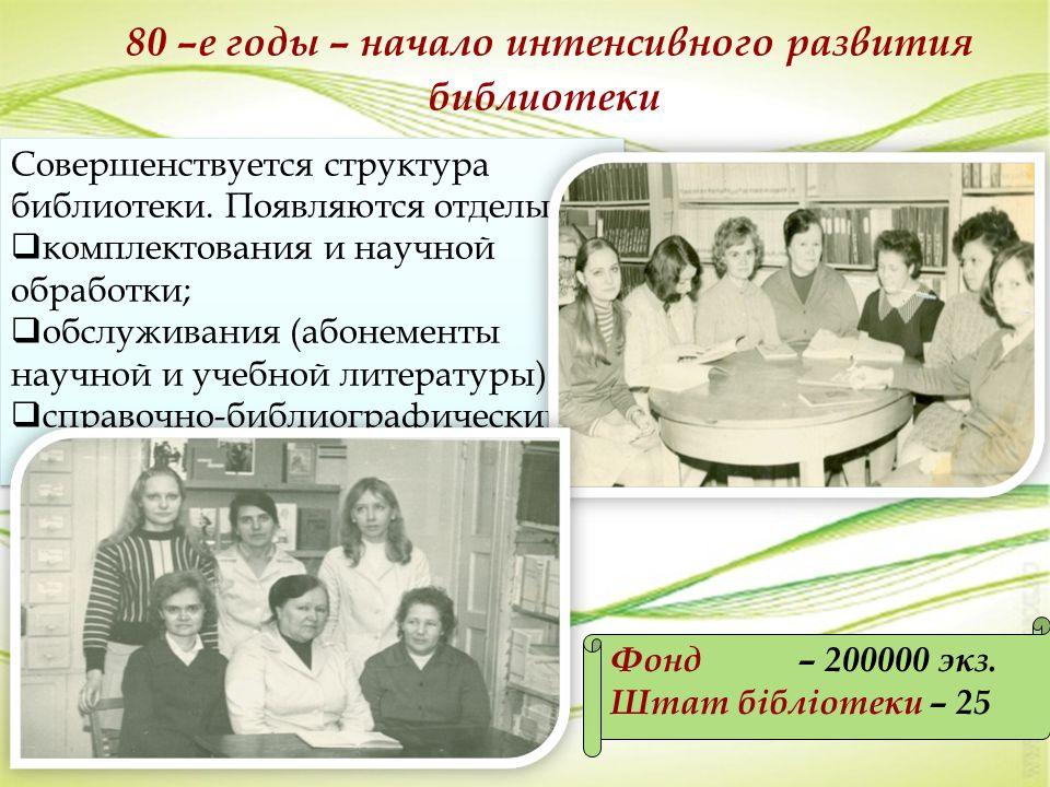 80 –е годы – начало интенсивного развития библиотеки Фонд – 200000 экз. Штат бібліотеки – 25 Совершенствуется структура библиотеки. Появляются отделы