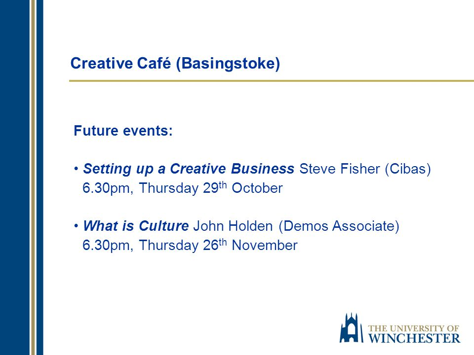 Creative Café (Basingstoke) Future events: Setting up a Creative Business Steve Fisher (Cibas) 6.30pm, Thursday 29 th October What is Culture John Holden (Demos Associate) 6.30pm, Thursday 26 th November