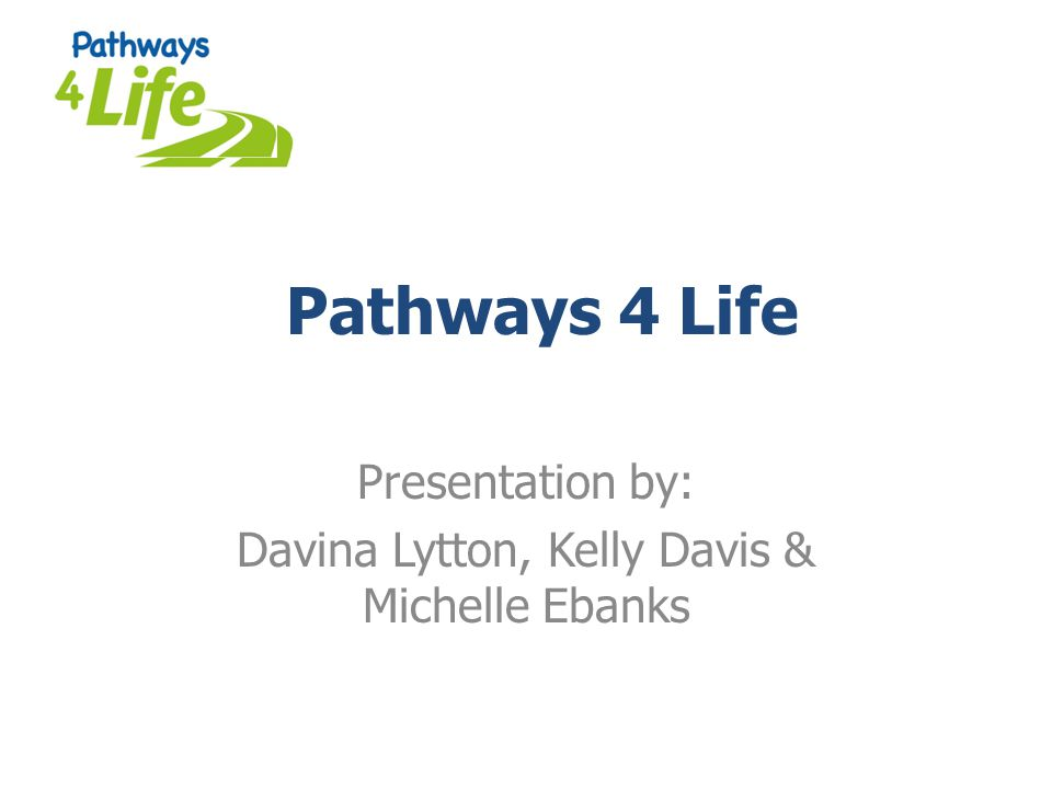 Pathways 4 Life Presentation by: Davina Lytton, Kelly Davis & Michelle Ebanks