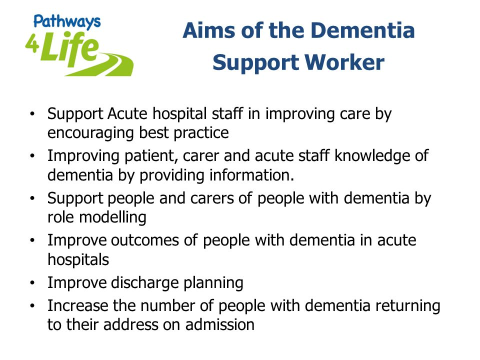 Aims of the Dementia Support Worker Support Acute hospital staff in improving care by encouraging best practice Improving patient, carer and acute sta