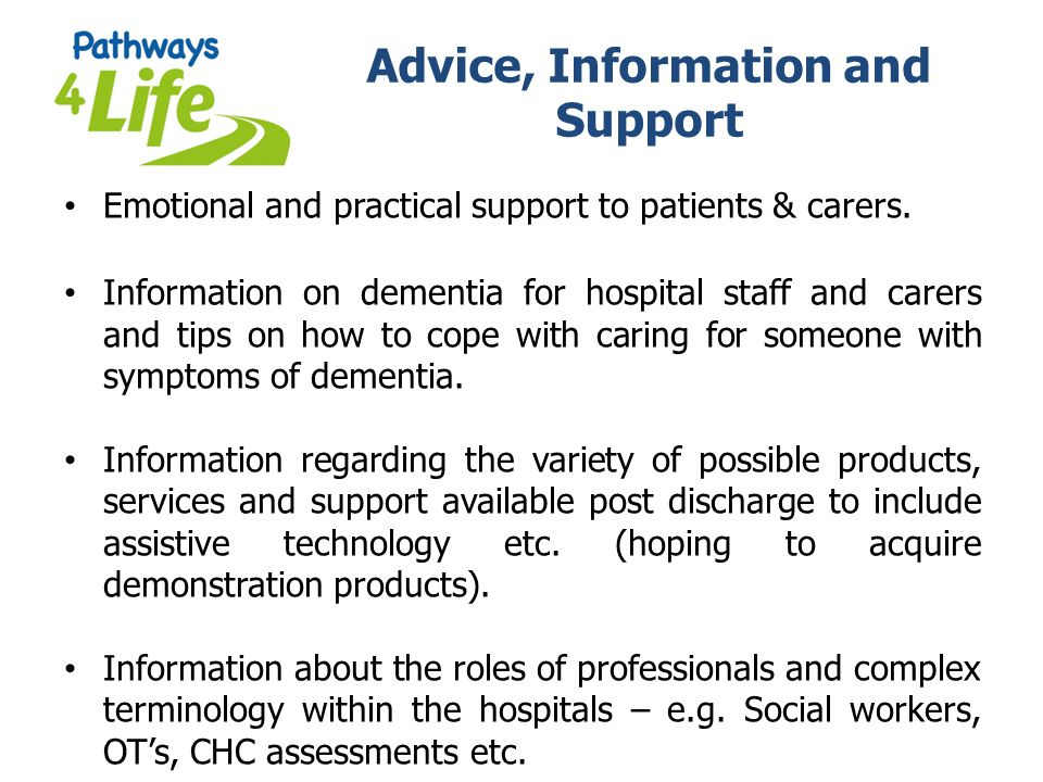 Advice, Information and Support Emotional and practical support to patients & carers. Information on dementia for hospital staff and carers and tips o