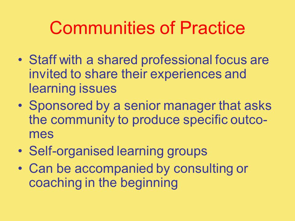 Communities of Practice Staff with a shared professional focus are invited to share their experiences and learning issues Sponsored by a senior manager that asks the community to produce specific outco- mes Self-organised learning groups Can be accompanied by consulting or coaching in the beginning