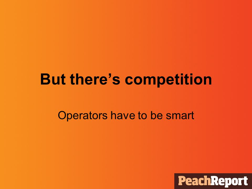 But theres competition Operators have to be smart
