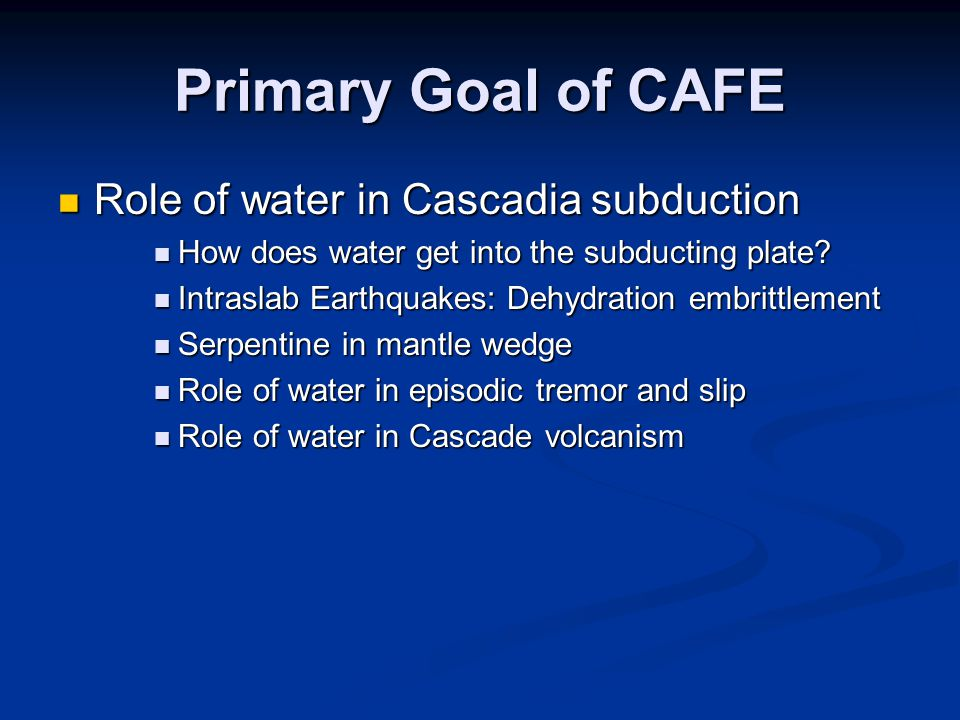 Primary Goal of CAFE Role of water in Cascadia subduction Role of water in Cascadia subduction How does water get into the subducting plate.