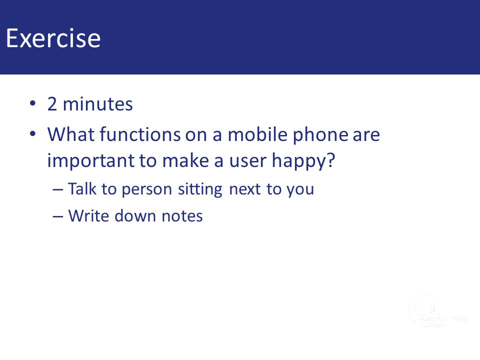 Exercise 2 minutes What functions on a mobile phone are important to make a user happy? – Talk to person sitting next to you – Write down notes