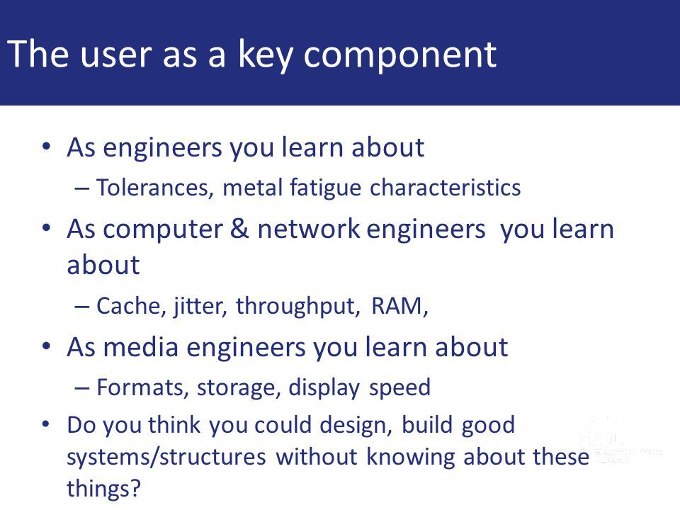 The user as a key component As engineers you learn about – Tolerances, metal fatigue characteristics As computer & network engineers you learn about –