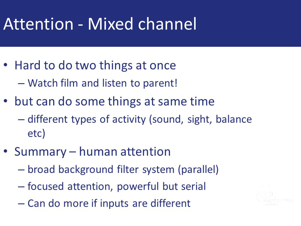 Attention - Mixed channel Hard to do two things at once – Watch film and listen to parent! but can do some things at same time – different types of ac