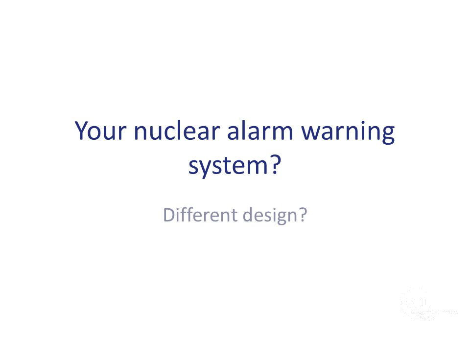 Your nuclear alarm warning system? Different design?