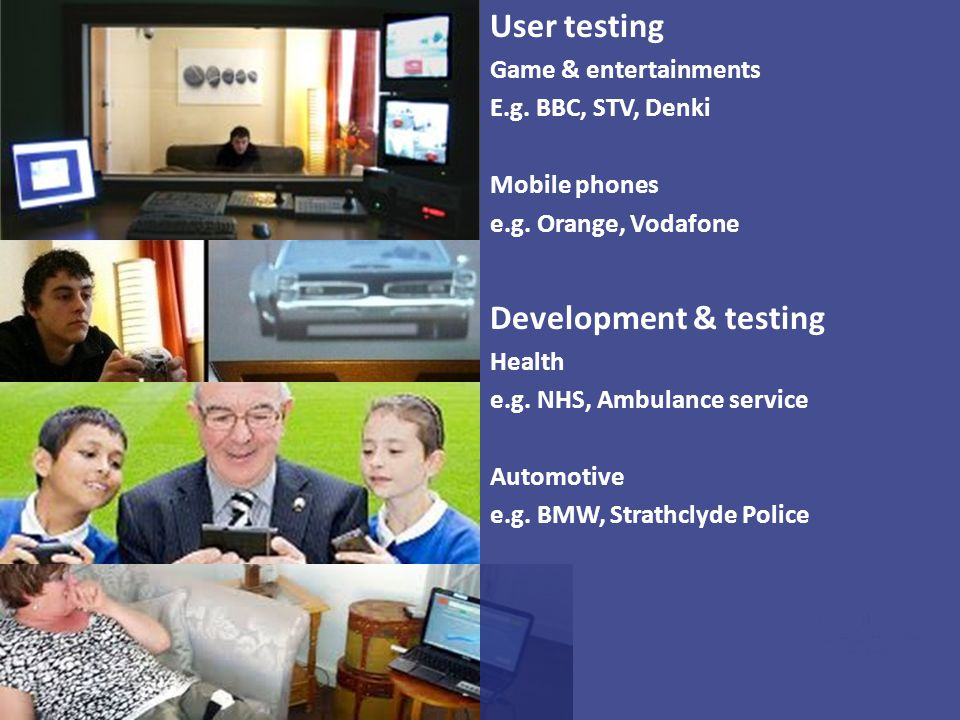 User testing Game & entertainments E.g. BBC, STV, Denki Mobile phones e.g. Orange, Vodafone Development & testing Health e.g. NHS, Ambulance service A