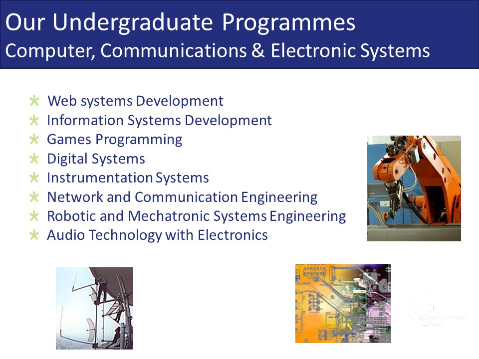 Our Undergraduate Programmes Computer, Communications & Electronic Systems Web systems Development Information Systems Development Games Programming D