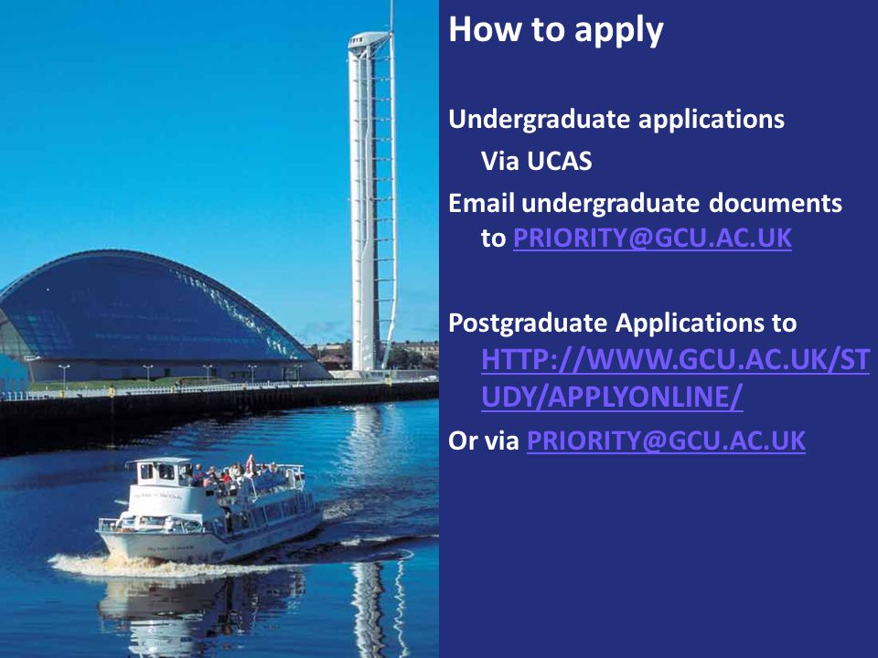 How to apply Undergraduate applications Via UCAS Email undergraduate documents to PRIORITY@GCU.AC.UKPRIORITY@GCU.AC.UK Postgraduate Applications to HT