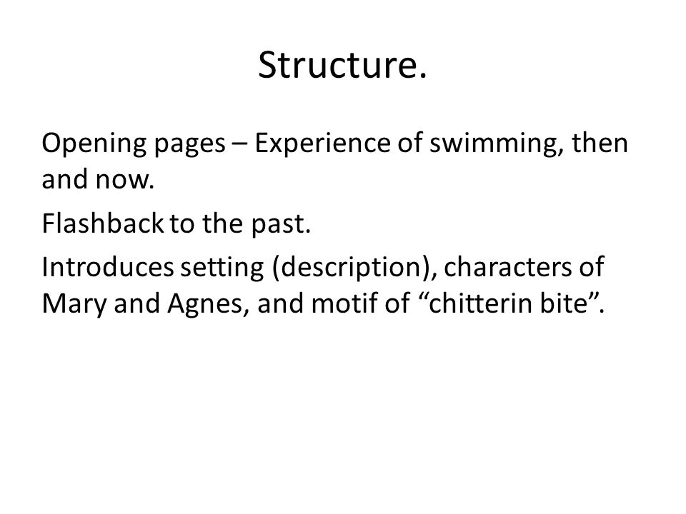Structure. Opening pages – Experience of swimming, then and now. Flashback to the past. Introduces setting (description), characters of Mary and Agnes