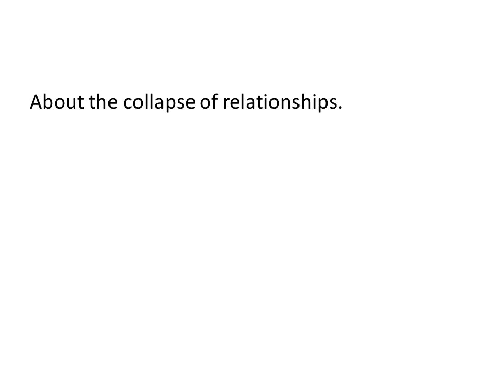 About the collapse of relationships.
