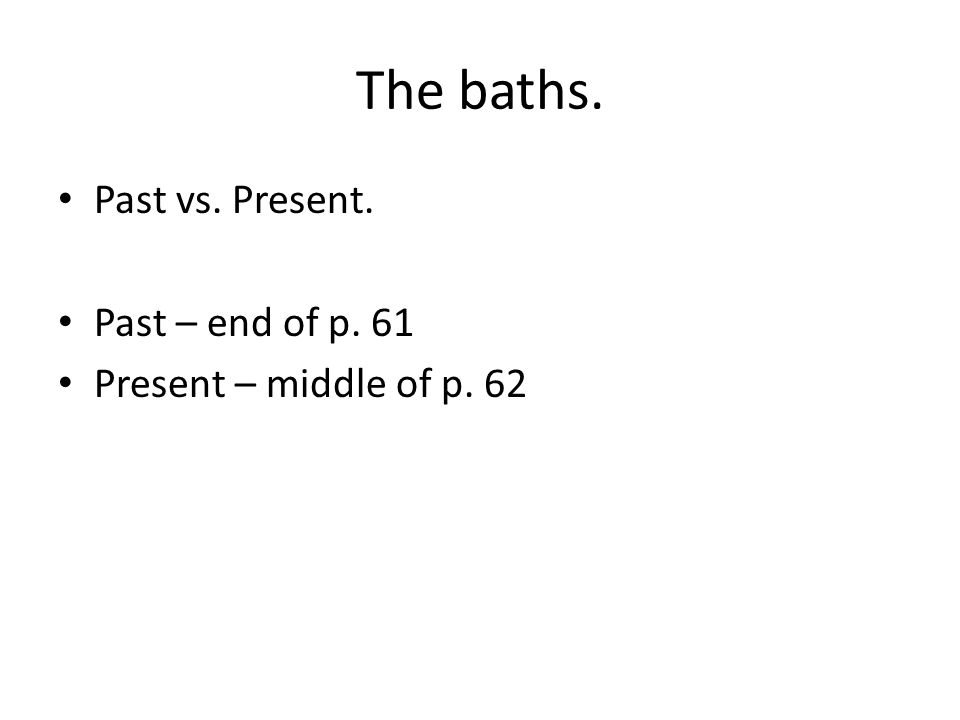 The baths. Past vs. Present. Past – end of p. 61 Present – middle of p. 62
