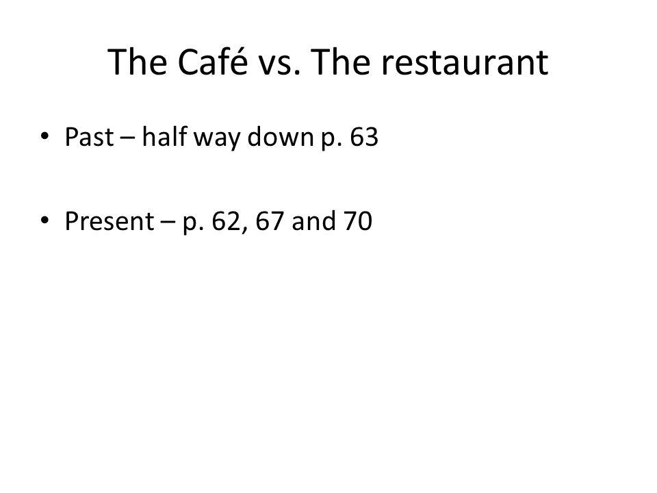 The Café vs. The restaurant Past – half way down p. 63 Present – p. 62, 67 and 70